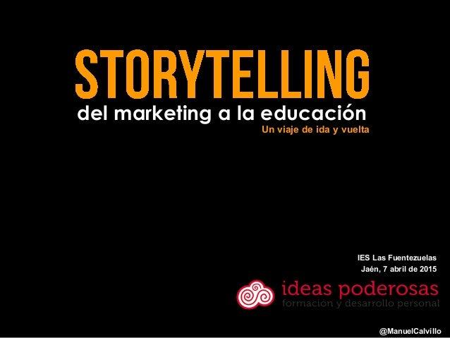 del marketing a la educación @ManuelCalvillo Un viaje de ida y vuelta IES Las Fuentezuelas Jaén, 7 abril de 2015