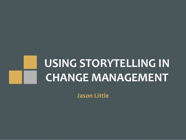 USING	STORYTELLING	IN		 CHANGE	MANAGEMENT Jason	Little