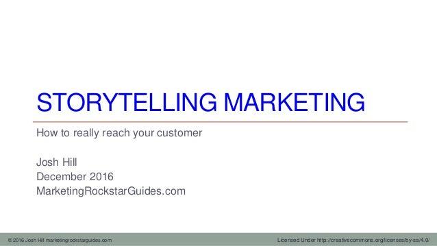 © 2016 Josh Hill marketingrockstarguides.com STORYTELLING MARKETING How to really reach your customer Josh Hill December 2...