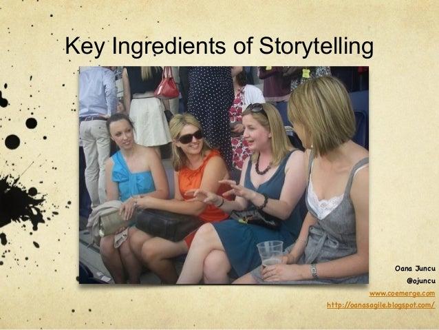 Oana Juncu  @ojuncu  Key Ingredients of Storytelling  www.coemerge.com  http://oanasagile.blogspot.com/
