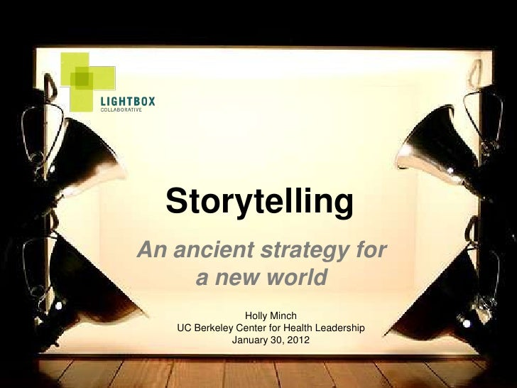 StorytellingAn ancient strategy for     a new world                Holly Minch   UC Berkeley Center for Health Leadership ...