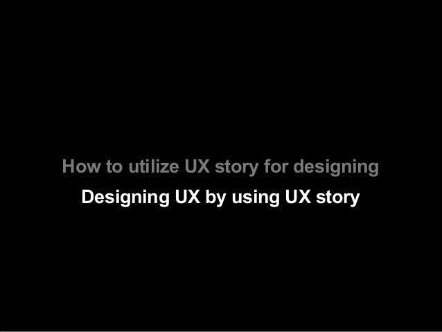 How to utilize UX story for designing  Designing UX by using UX story