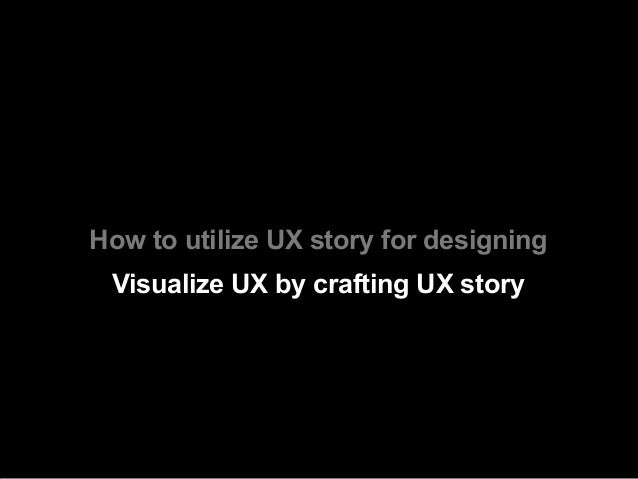 How to utilize UX story for designing Visualize UX by crafting UX story
