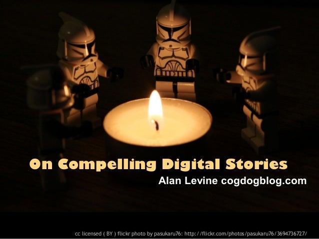 On Compelling Digital Stories                                      Alan Levine cogdogblog.com     cc licensed ( BY ) flick...