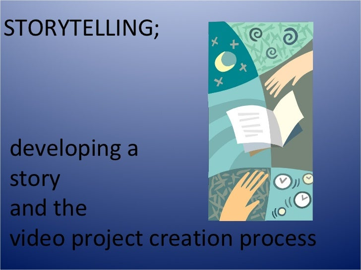 STORYTELLING;developing astoryand thevideo project creation process