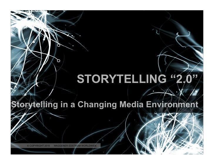 "STORYTELLING ""2.0""  Storytelling in a Changing Media Environment       © COPYRIGHT 2010      © COPYRIGHT 2010 WAGGENER EDS..."