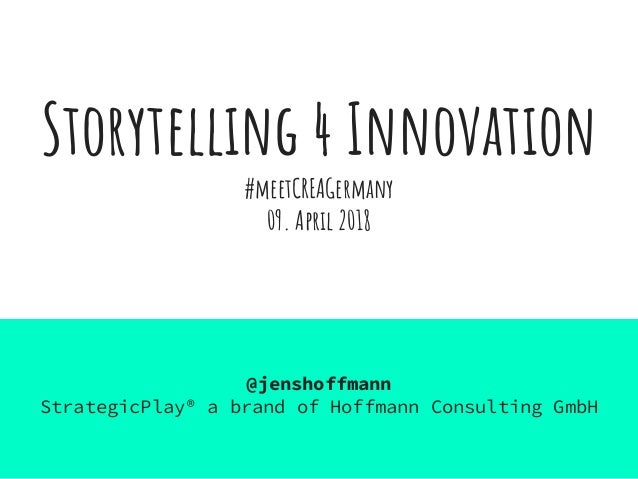 Storytelling 4 Innovation #meetCREAGermany 09. April 2018 @jenshoffmann StrategicPlay® a brand of Hoffmann Consulting GmbH