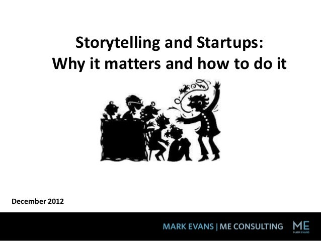 Storytelling and Startups:         Why it matters and how to do itDecember 2012