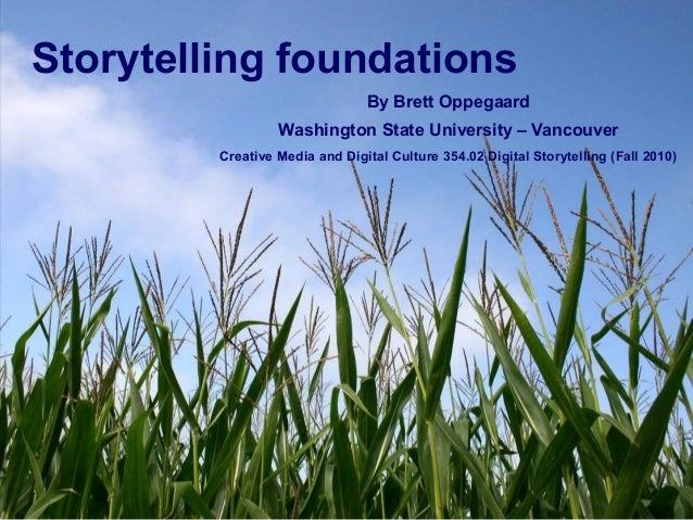 Storytelling foundations By Brett Oppegaard Washington State University – Vancouver Creative Media and Digital Culture 354...