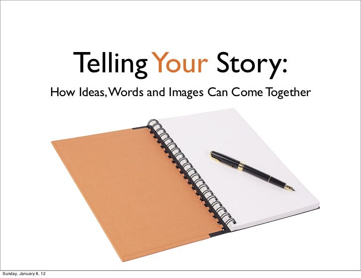 Telling Your Story:                        How Ideas, Words and Images Can Come TogetherSunday, January 8, 12