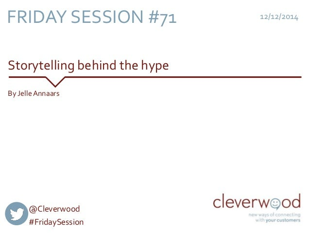 FRIDAY SESSION #71  Storytelling behind the hype  12/12/2014  By Jelle Annaars  @Cleverwood  #FridaySession