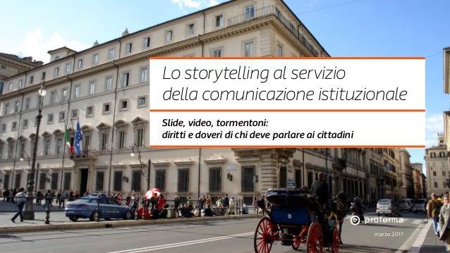 marzo 2017 Lo storytelling al servizio della comunicazione istituzionale Slide, video, tormentoni: diritti e doveri di chi...