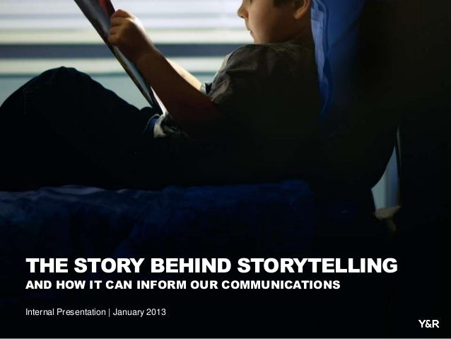 THE STORY BEHIND STORYTELLINGAND HOW IT CAN INFORM OUR COMMUNICATIONSInternal Presentation | January 2013