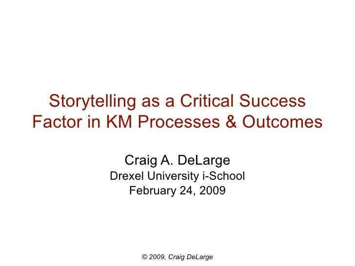 Storytelling as a Critical Success Factor in KM Processes & Outcomes             Craig A. DeLarge          Drexel Universi...