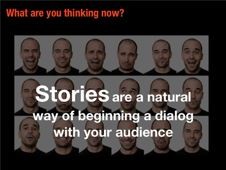 What are you thinking now?           Stories are a natural      way of beginning a dialog        with your audience