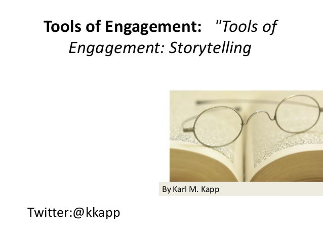 "Twitter:@kkapp Tools of Engagement: ""Tools of Engagement: Storytelling By Karl M. Kapp"