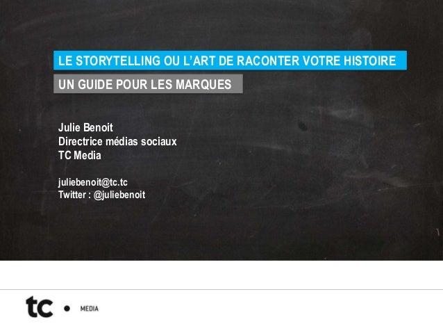 LE STORYTELLING OU L'ART DE RACONTER VOTRE HISTOIREUN GUIDE POUR LES MARQUESJulie BenoitDirectrice médias sociauxTC Mediaj...