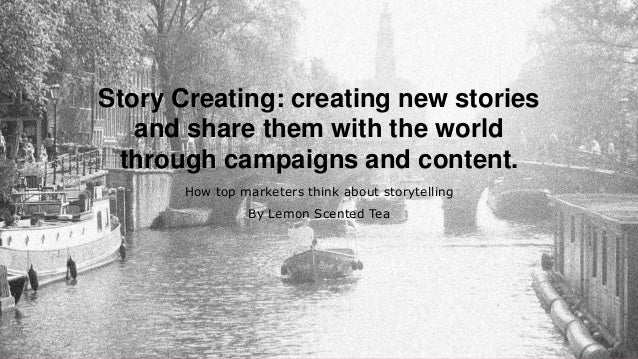 Story Creating: creating new stories and share them with the world through campaigns and content. How top marketers think ...