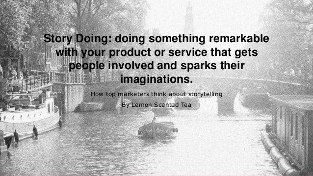 Story Doing: doing something remarkable with your product or service that gets people involved and sparks their imaginatio...