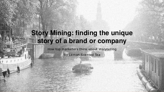 Story Mining: finding the unique story of a brand or company How top marketers think about storytelling By Lemon Scented T...