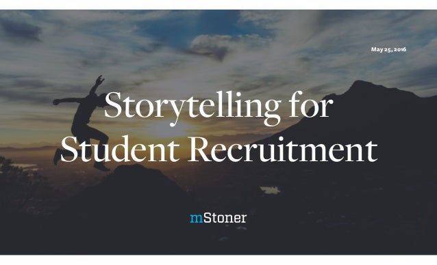 Storytelling for Student Recruitment May 25, 2016