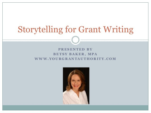 Storytelling for Grant Writing PRESENTED BY BETSY BAKER, MPA WWW.YOURGRANTAUTHORITY.COM