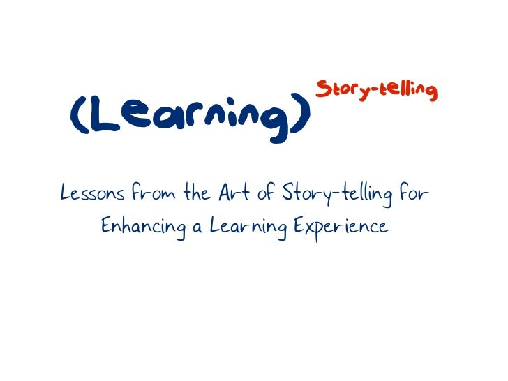 Story-telling (Learning)Lessons from the Art of Story-telling for    Enhancing a Learning Experience