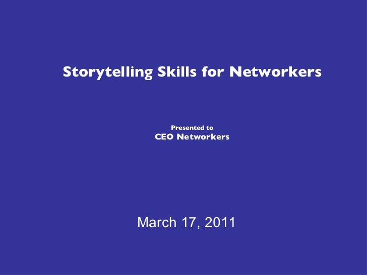 Storytelling Skills for Networkers Presented to CEO Networkers March 17, 2011