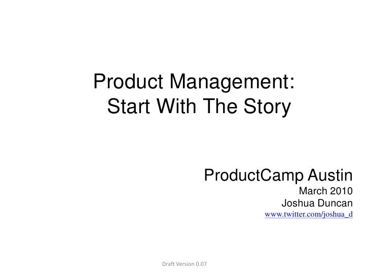 Product Management:  Start With The Story<br />ProductCamp AustinMarch 2010Joshua Duncanwww.twitter.com/joshua_d<br />Draf...