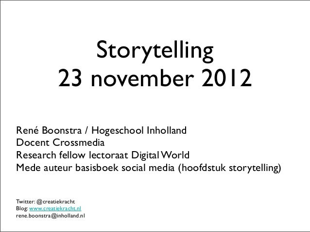 Storytelling               23 november 2012René Boonstra / Hogeschool InhollandDocent CrossmediaResearch fellow lectoraat ...