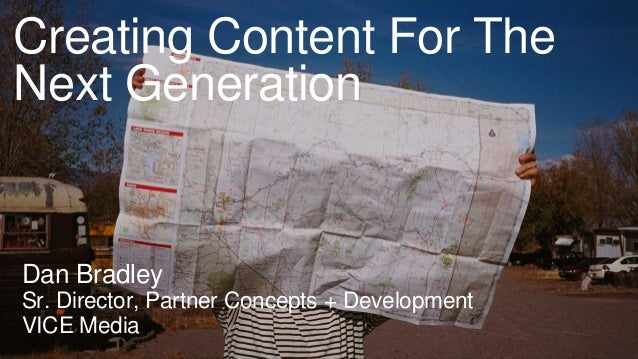 Creating Content For The Next Generation Dan Bradley Sr. Director, Partner Concepts + Development VICE Media