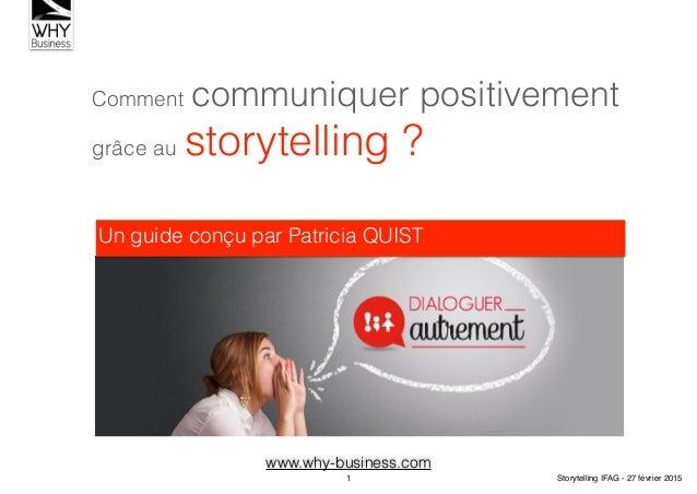 Comment communiquer positivement grâce au storytelling ? Un guide conçu par Patricia QUIST www.why-business.com 1 Storytel...