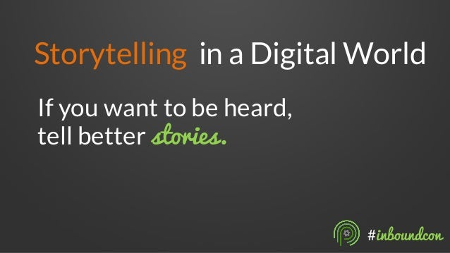 Storytelling in a Digital World  If you want to be heard,  tell better stories.  #inboundcon