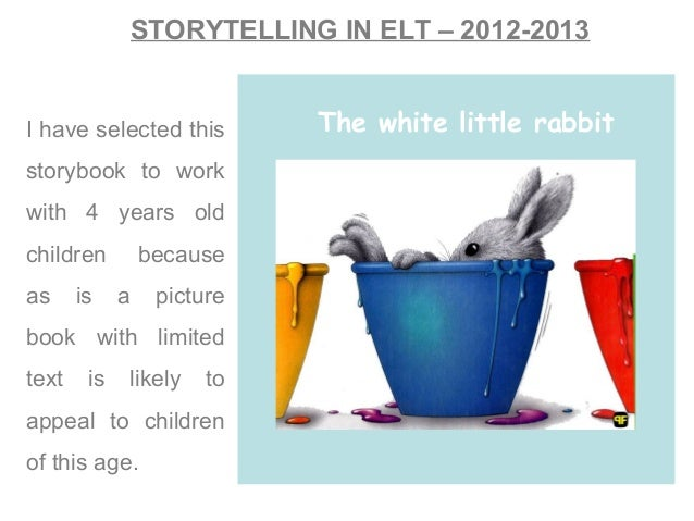 STORYTELLING IN ELT – 2012-2013I have selected thisstorybook to workwith 4 years oldchildren becauseas is a picturebook wi...
