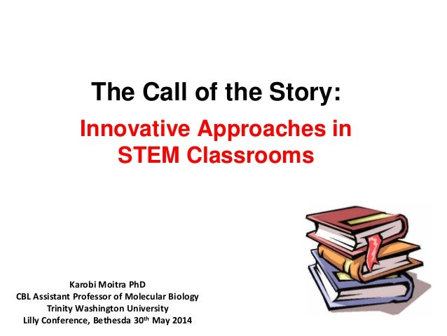 The Call of the Story: Innovative Approaches in STEM Classrooms Karobi Moitra PhD CBL Assistant Professor of Molecular Bio...