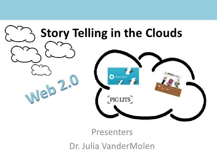 Story Telling in the Clouds<br />Web 2.0<br />Presenters<br />Dr. Julia VanderMolen<br />