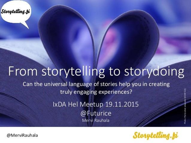 From storytelling to storydoing IxDA Hel Meetup 19.11.2015 @Futurice Mervi Rauhala @MerviRauhala Photo:Flicrk,rubenalexand...