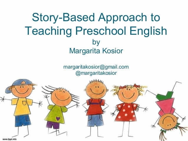 Story-Based Approach to Teaching Preschool English by Margarita Kosior margaritakosior@gmail.com @margaritakosior