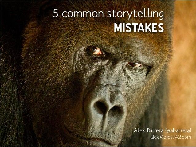 5 common storytelling MISTAKES Alex Barrera (@abarrera) alex@press42.com
