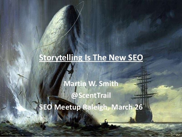 Storytelling Is The New SEO      Martin W. Smith        @ScentTrailSEO Meetup Raleigh, March 26