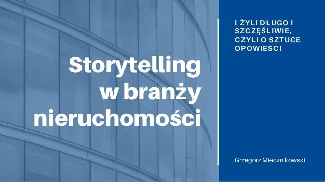 Storytelling w branży nieruchomości I ŻYLI DŁUGO I SZCZĘŚLIWIE, CZYLI O SZTUCE OPOWIEŚCI Grzegorz Miecznikowski