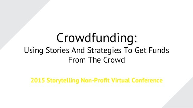 Crowdfunding: Using Stories And Strategies To Get Funds From The Crowd 2015 Storytelling Non-Profit Virtual Conference