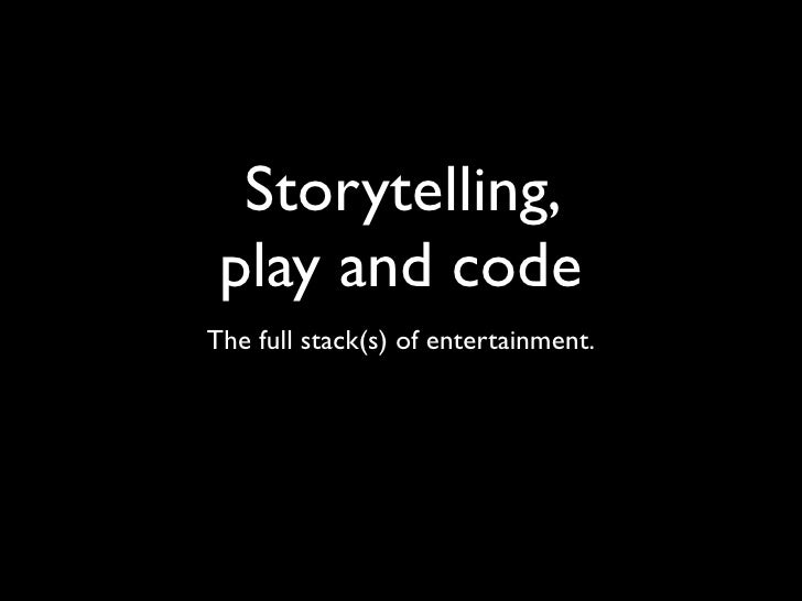 Storytelling, play and codeThe full stack(s) of entertainment.