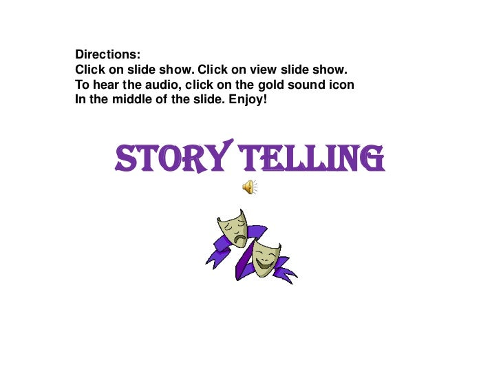 Story Telling<br />Directions:<br />Click on slide show. Click on view slide show.<br />To hear the audio, click on the go...