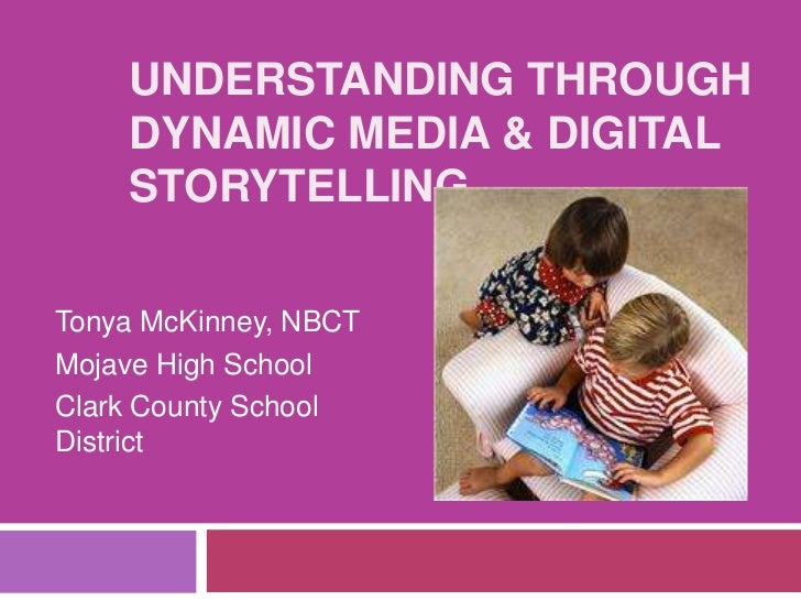 Understanding Through Dynamic Media & Digital Storytelling <br />Tonya McKinney, NBCT<br />Mojave High School<br />Clark C...