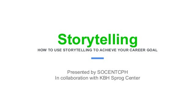 StorytellingHOW TO USE STORYTELLING TO ACHIEVE YOUR CAREER GOAL Presented by SOCENTCPH In collaboration with KBH Sprog Cen...
