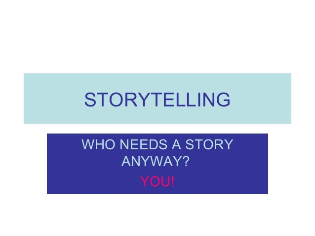 STORYTELLING WHO NEEDS A STORY ANYWAY? YOU!