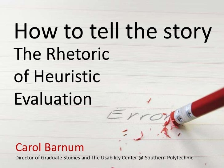 How to tell the storyThe Rhetoricof HeuristicEvaluationCarol BarnumDirector of Graduate Studies and The Usability Center @...