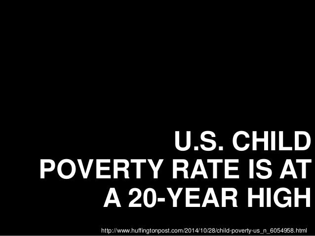 U.S. CHILD POVERTY RATE IS AT A 20-YEAR HIGH http://www.huffingtonpost.com/2014/10/28/child-poverty-us_n_6054958.html