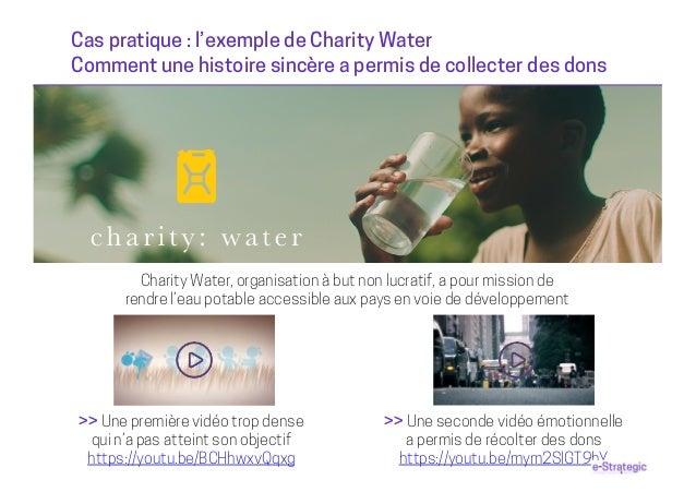 Cas pratique : l'exemple de Charity Water Comment une histoire sincère a permis de collecter des dons Charity Water, organ...
